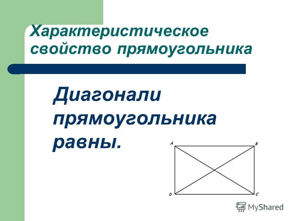 Характеристическое свойство прямоугольника Диагонали прямоугольника равны.