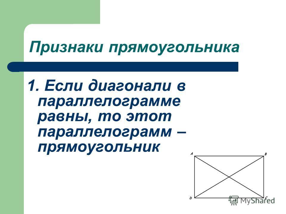 Признаки прямоугольника 1. Если диагонали в параллелограмме равны, то этот параллелограмм – прямоугольник