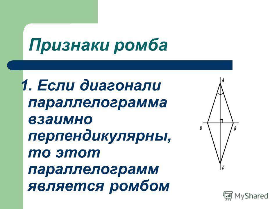 Признаки ромба 1. Если диагонали параллелограмма взаимно перпендикулярны, то этот параллелограмм является ромбом