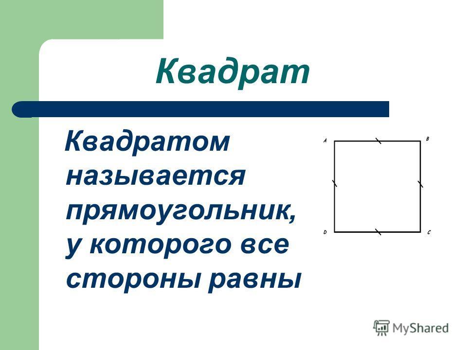 Квадрат Квадратом называется прямоугольник, у которого все стороны равны