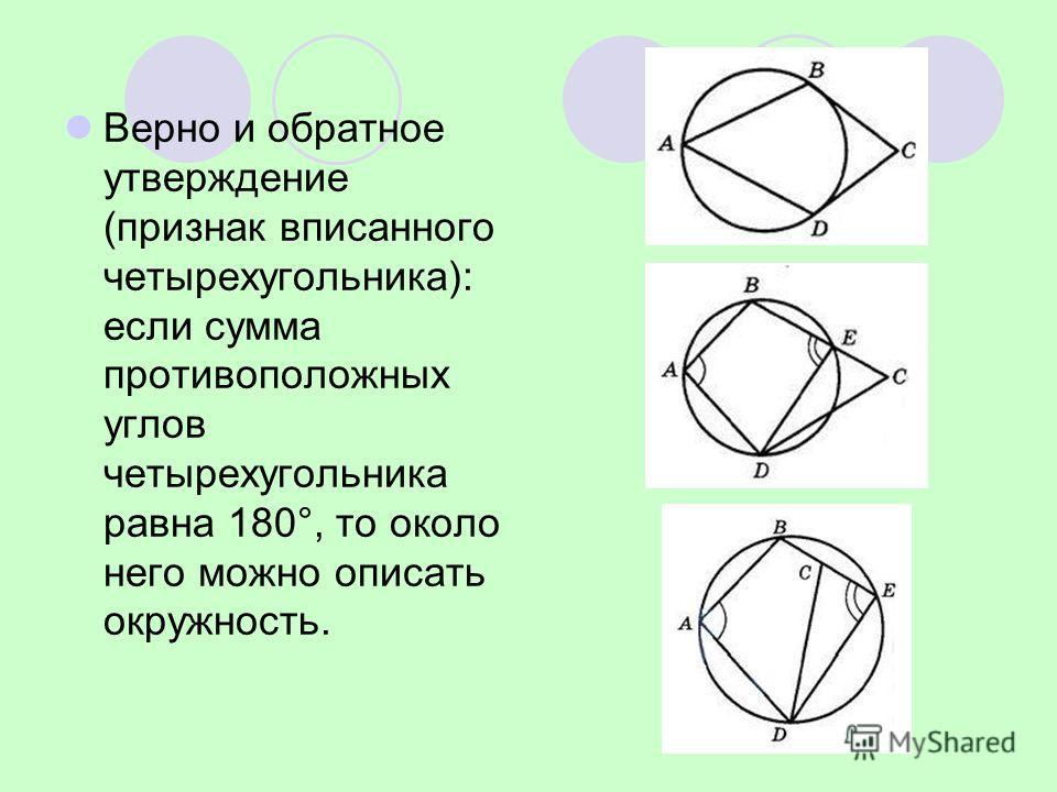 Bерно и обратное утверждение (признак вписанного четырехугольника): если сумма противоположных углов четырехугольника равна 180°, то около него можно описать окружность.
