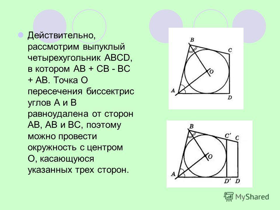 Действительно, рассмотрим выпуклый четырехугольник ABCD, в котором АВ + СВ - ВС + АВ. Точка О пересечения биссектрис углов А и В равноудалена от сторон АВ, АВ и ВС, поэтому можно провести окружность с центром О, касающуюся указанных трех сторон.