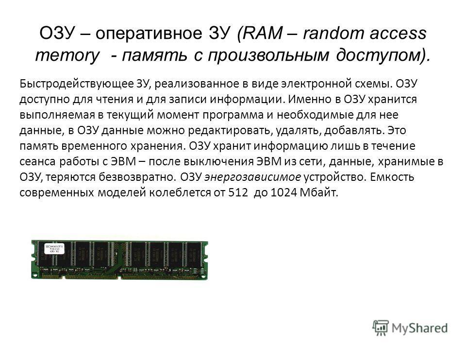 Быстродействующее ЗУ, реализованное в виде электронной схемы. ОЗУ доступно для чтения и для записи информации. Именно в ОЗУ хранится выполняемая в текущий момент программа и необходимые для нее данные, в ОЗУ данные можно редактировать, удалять, добав
