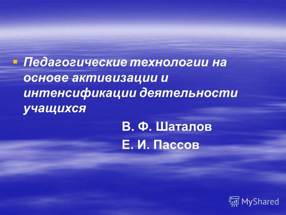 Педагогические технологии на основе активизации и интенсификации деятельности учащихся В. Ф. Шаталов Е. И. Пассов