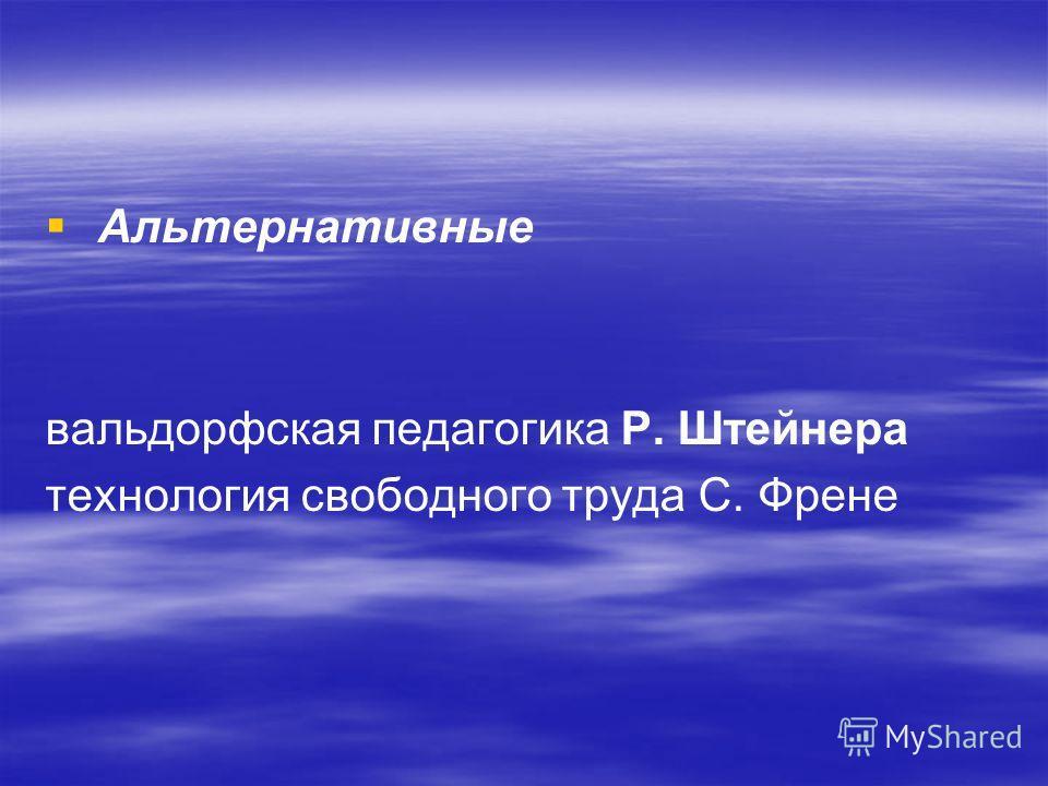 Альтернативные вальдорфская педагогика Р. Штейнера технология свободного труда С. Френе
