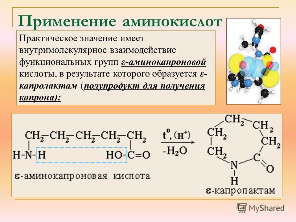 Применение аминокислот Практическое значение имеет внутримолекулярное взаимодействие функциональных групп ε-аминокапроновой кислоты, в результате которого образуется ε- капролактам (полупродукт для получения капрона):