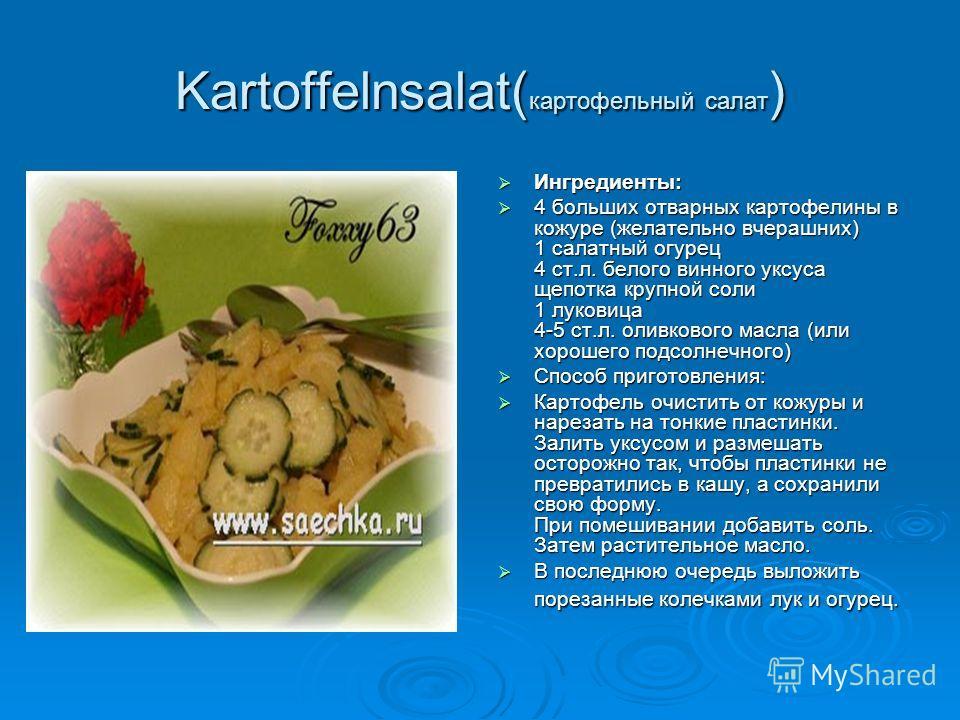 Kartoffelnsalat( картофельный салат ) Ингредиенты: Ингредиенты: 4 больших отварных картофелины в кожуре (желательно вчерашних) 1 салатный огурец 4 ст.л. белого винного уксуса щепотка крупной соли 1 луковица 4-5 ст.л. оливкового масла (или хорошего по