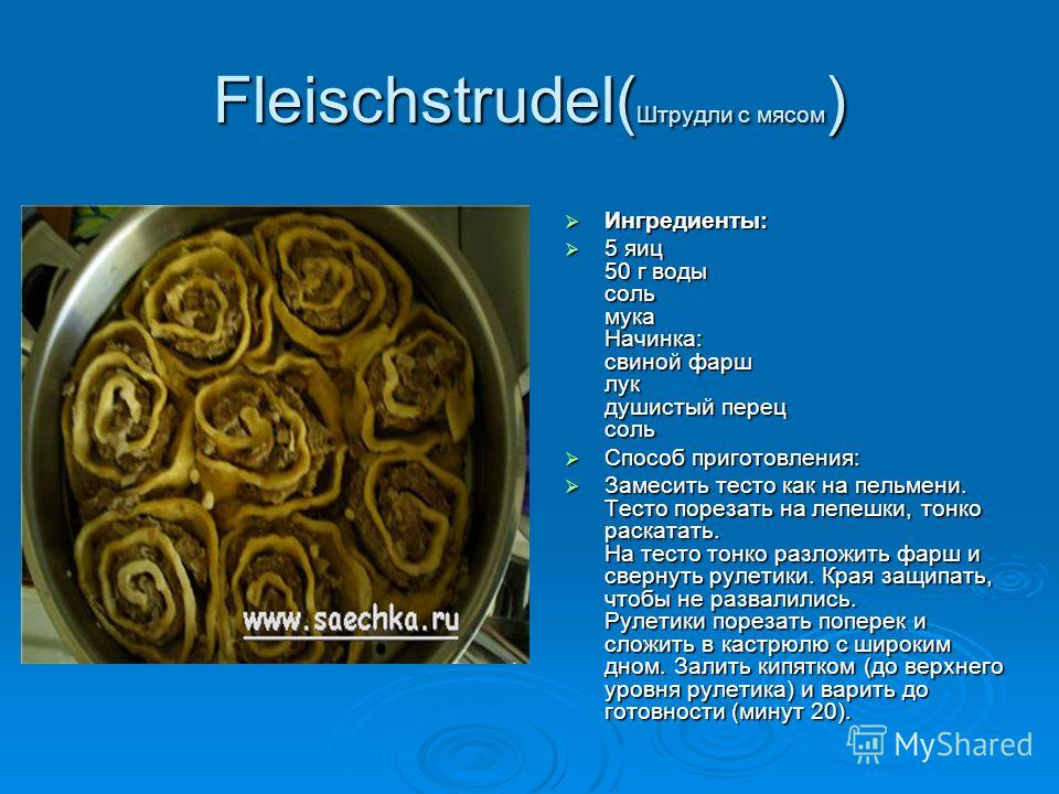 Fleischstrudel( Штрудли с мясом ) Ингредиенты: Ингредиенты: 5 яиц 50 г воды соль мука Начинка: свиной фарш лук душистый перец соль 5 яиц 50 г воды соль мука Начинка: свиной фарш лук душистый перец соль Способ приготовления: Способ приготовления: Заме