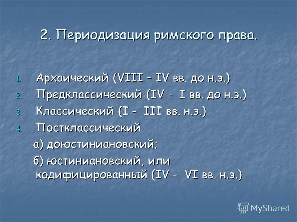 2. Периодизация римского права. 1. Архаический (VIII – IV вв. до н.э.) 2. Предклассический (IV - I вв. до н.э.) 3. Классический (I - III вв. н.э.) 4. Постклассический а) доюстиниановский; а) доюстиниановский; б) юстиниановский, или кодифицированный (