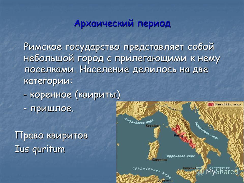 Архаический период Римское государство представляет собой небольшой город с прилегающими к нему поселками. Население делилось на две категории: - коренное (квириты) - коренное (квириты) - пришлое. - пришлое. Право квиритов Ius quritum