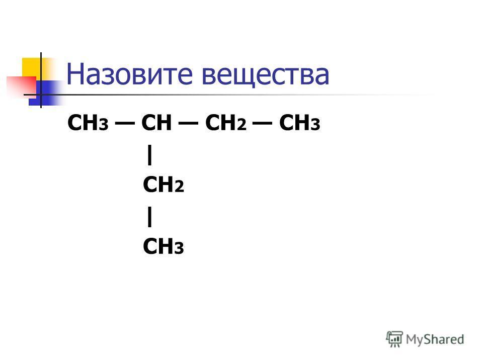 Назовите вещества CH 3 CH CH 2 CH 3 | CH 2 | CH 3