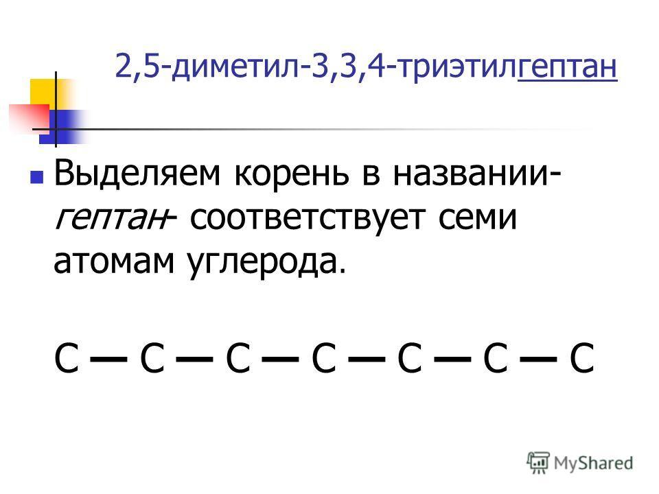 2,5-диметил-3,3,4-триэтилгептан Выделяем корень в названии- гептан- соответствует семи атомам углерода. C C C C C C C