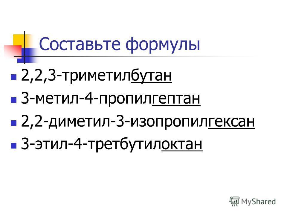 Составьте формулы 2,2,3-триметилбутан 3-метил-4-пропилгептан 2,2-диметил-3-изопропилгексан 3-этил-4-третбутилоктан