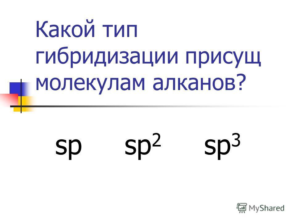 Какой тип гибридизации присущ молекулам алканов? sp sp 2 sp 3