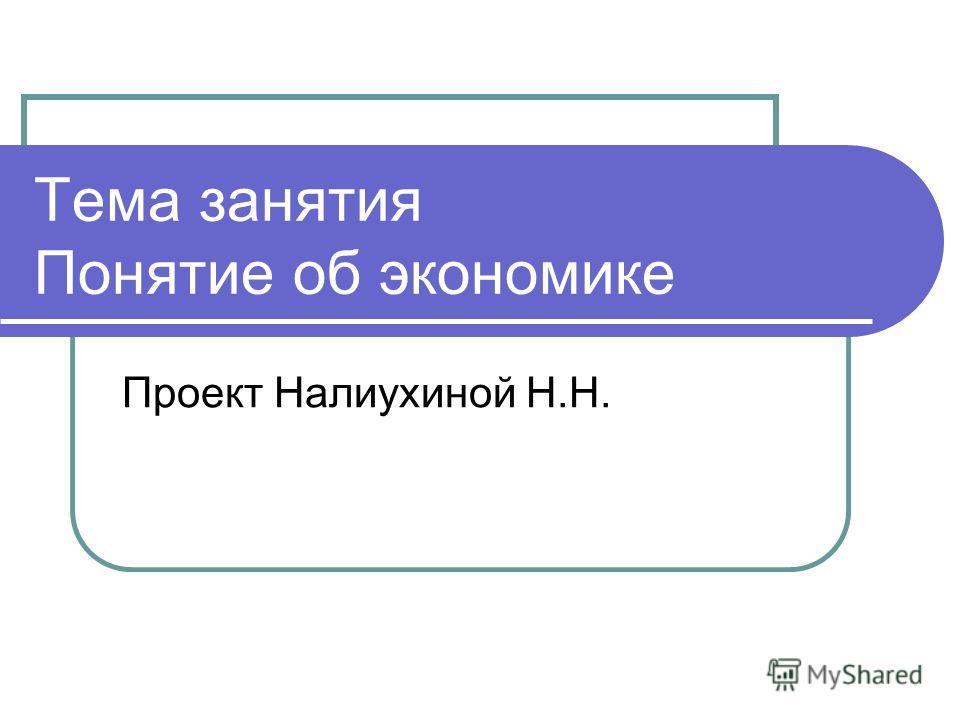 Тема занятия Понятие об экономике Проект Налиухиной Н.Н.
