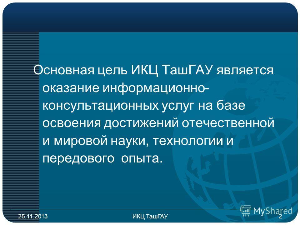Основная цель ИКЦ ТашГАУ является оказание информационно- консультационных услуг на базе освоения достижений отечественной и мировой науки, технологии и передового опыта. 25.11.20132ИКЦ ТашГАУ