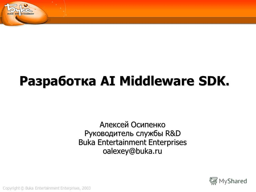 Copyright © Buka Entertainment Enterprises, 2003 Разработка AI Middleware SDK. Алексей Осипенко Руководитель службы R&D Buka Entertainment Enterprises oalexey@buka.ru