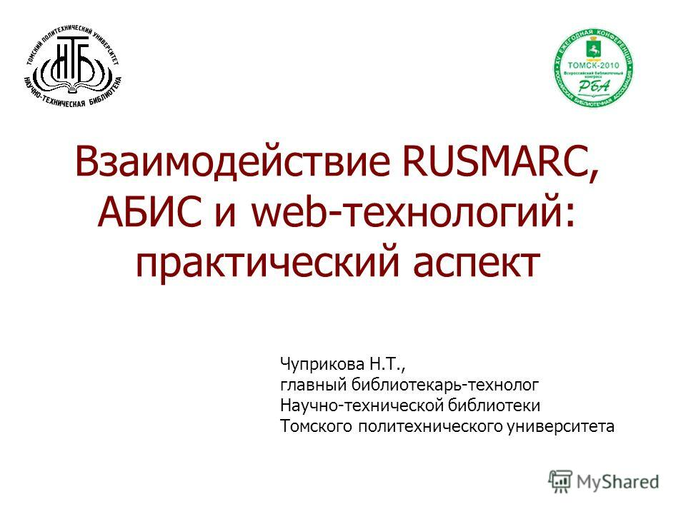 Взаимодействие RUSMARC, АБИС и web-технологий: практический аспект Чуприкова Н.Т., главный библиотекарь-технолог Научно-технической библиотеки Томского политехнического университета