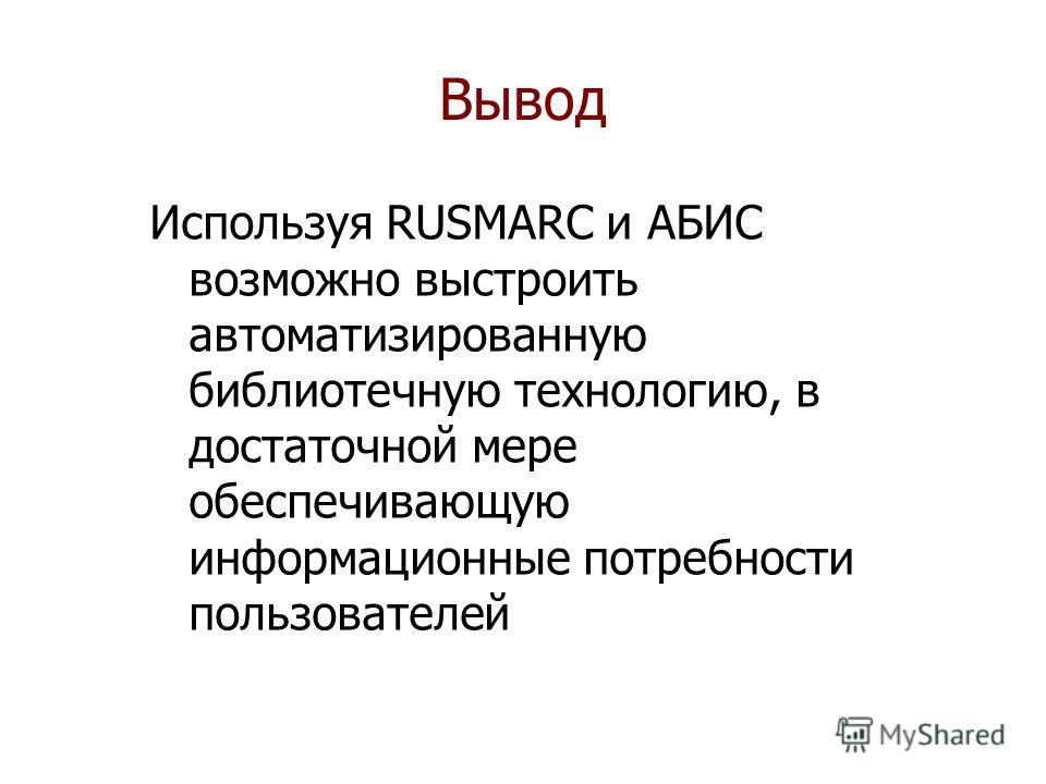 Вывод Используя RUSMARC и АБИС возможно выстроить автоматизированную библиотечную технологию, в достаточной мере обеспечивающую информационные потребности пользователей