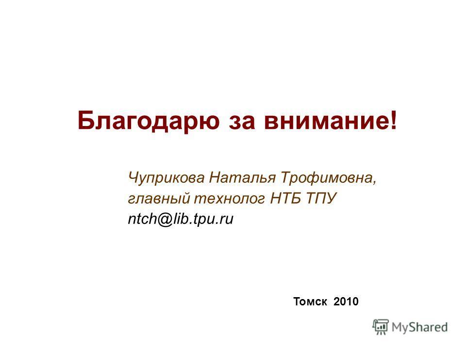 Благодарю за внимание! Чуприкова Наталья Трофимовна, главный технолог НТБ ТПУ ntch@lib.tpu.ru Томск 2010