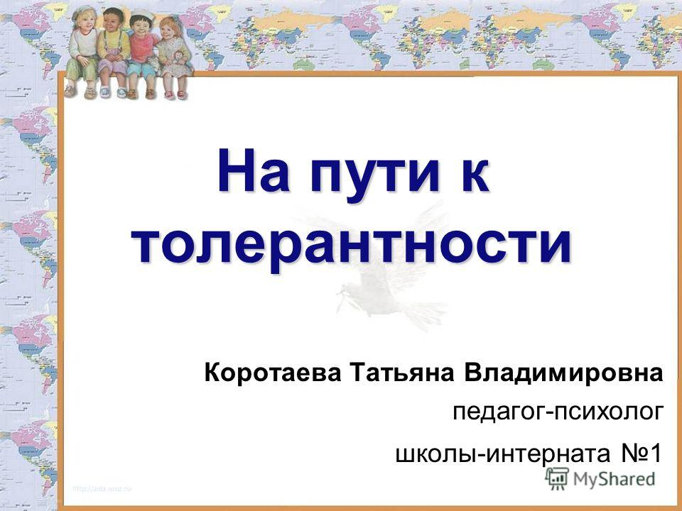 На пути к толерантности Коротаева Татьяна Владимировна педагог-психолог школы-интерната 1