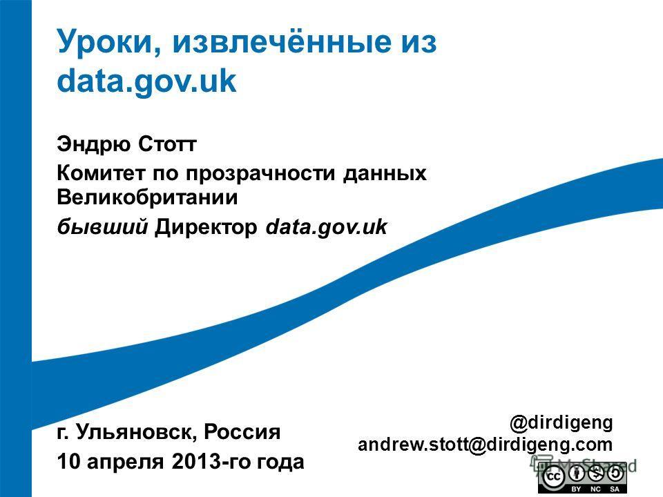 Уроки, извлечённые из data.gov.uk Эндрю Стотт Комитет по прозрачности данных Великобритании бывший Директор data.gov.uk г. Ульяновск, Россия 10 апреля 2013-го года @dirdigeng andrew.stott@dirdigeng.com