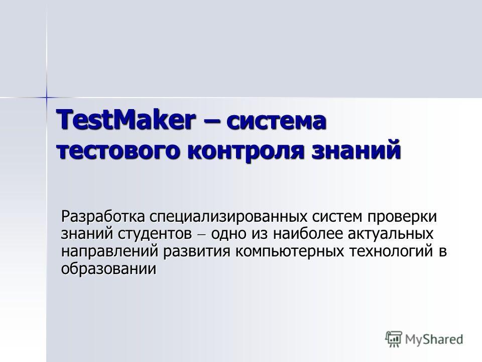TestMaker – система тестового контроля знаний Разработка специализированных систем проверки знаний студентов одно из наиболее актуальных направлений развития компьютерных технологий в образовании