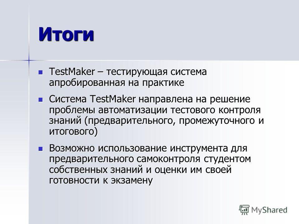 Итоги TestMaker – тестирующая система апробированная на практике TestMaker – тестирующая система апробированная на практике Система TestMaker направлена на решение проблемы автоматизации тестового контроля знаний (предварительного, промежуточного и и