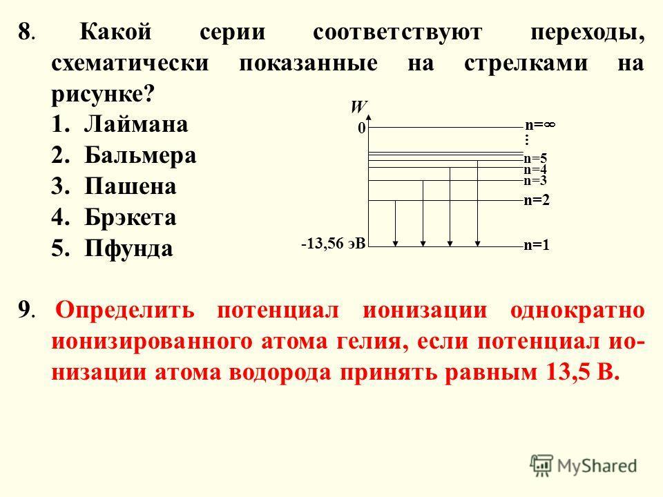 8. Какой серии соответствуют переходы, схематически показанные на стрелками на рисунке? 1.Лаймана 2.Бальмера 3.Пашена 4.Брэкета 5.Пфунда 9. Определить потенциал ионизации однократно ионизированного атома гелия, если потенциал ио- низации атома водоро