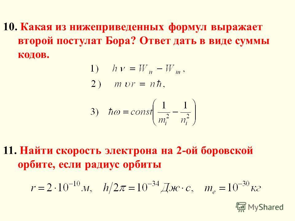 10. Какая из нижеприведенных формул выражает второй постулат Бора? Ответ дать в виде суммы кодов. 11. Найти скорость электрона на 2-ой боровской орбите, если радиус орбиты