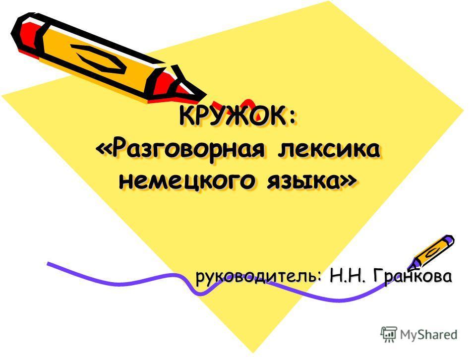 КРУЖОК: «Разговорная лексика немецкого языка» руководитель: Н.Н. Гранкова