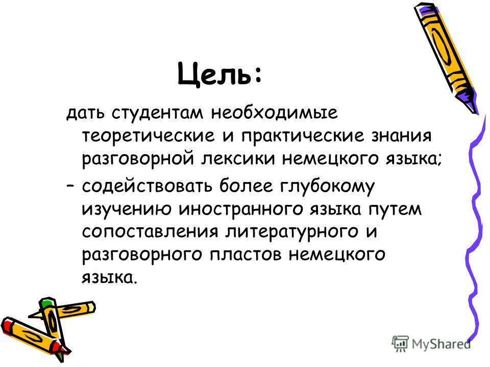 Цель: дать студентам необходимые теоретические и практические знания разговорной лексики немецкого языка; –содействовать более глубокому изучению иностранного языка путем сопоставления литературного и разговорного пластов немецкого языка.