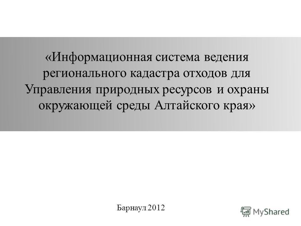 «Информационная система ведения регионального кадастра отходов для Управления природных ресурсов и охраны окружающей среды Алтайского края» Барнаул 2012