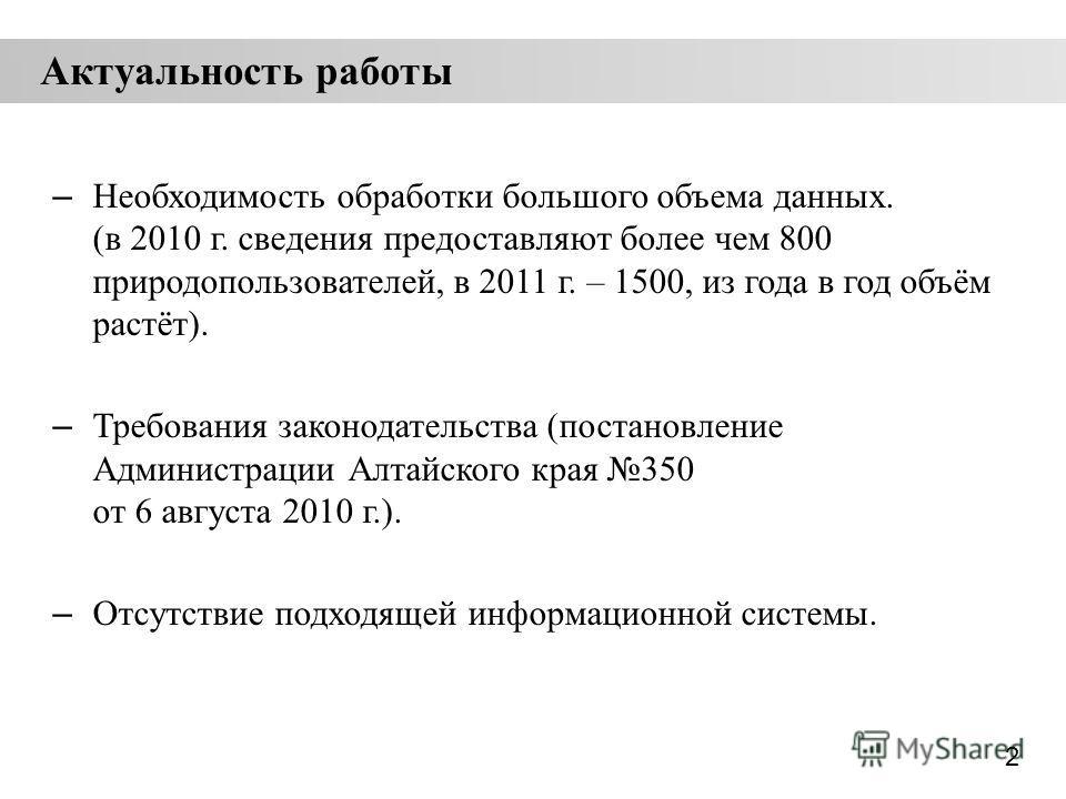 Актуальность работы – Необходимость обработки большого объема данных. (в 2010 г. сведения предоставляют более чем 800 природопользователей, в 2011 г. – 1500, из года в год объём растёт). – Требования законодательства (постановление Администрации Алта