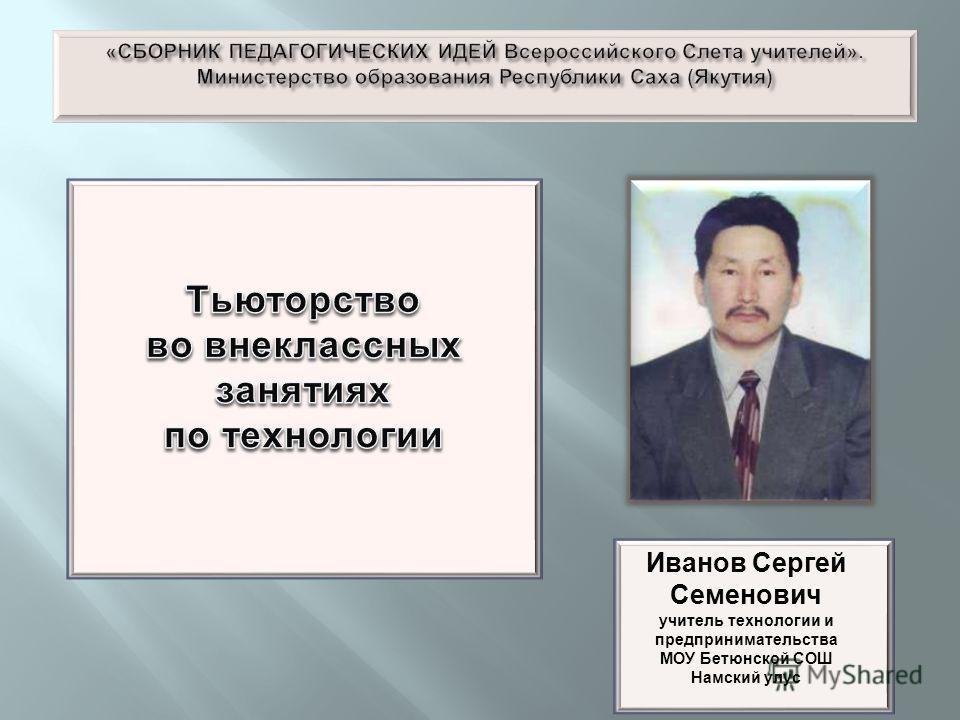 Иванов Сергей Семенович учитель технологии и предпринимательства МОУ Бетюнской СОШ Намский улус