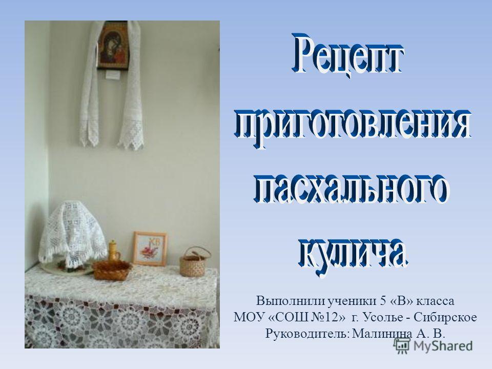 Выполнили ученики 5 «В» класса МОУ «СОШ 12» г. Усолье - Сибирское Руководитель: Малинина А. В.