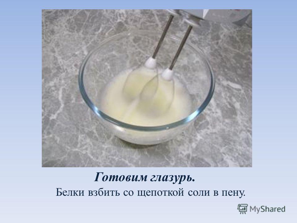 Готовим глазурь. Белки взбить со щепоткой соли в пену.
