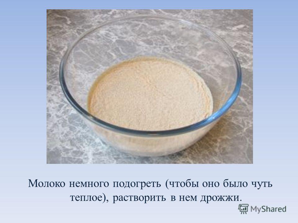 Молоко немного подогреть (чтобы оно было чуть теплое), растворить в нем дрожжи.