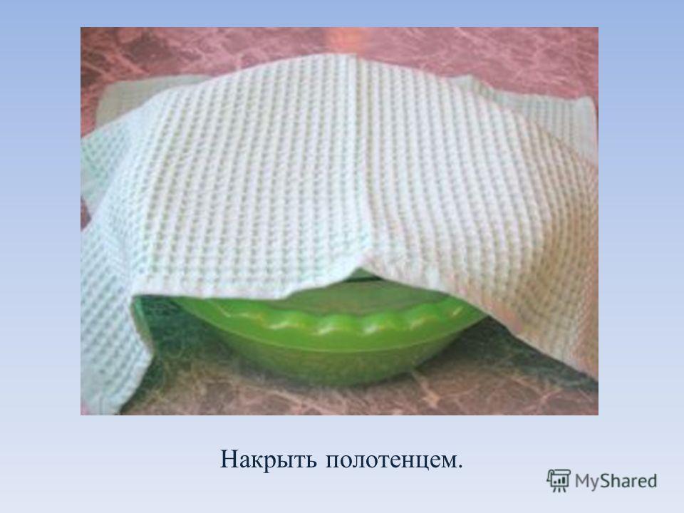 Накрыть полотенцем.