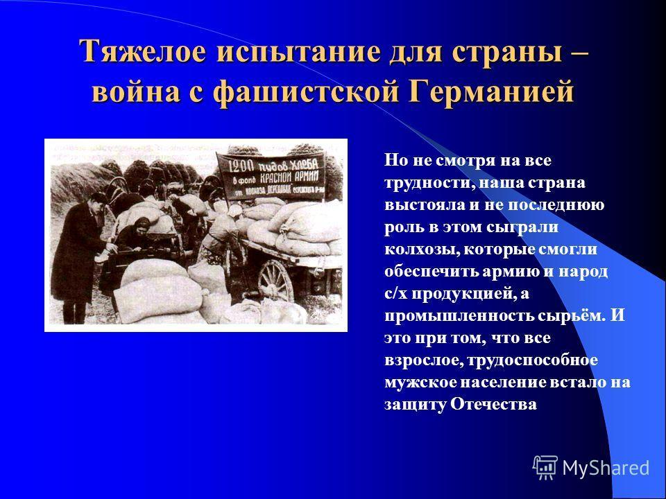 Тяжелое испытание для страны – война с фашистской Германией Но не смотря на все трудности, наша страна выстояла и не последнюю роль в этом сыграли колхозы, которые смогли обеспечить армию и народ с/х продукцией, а промышленность сырьём. И это при том