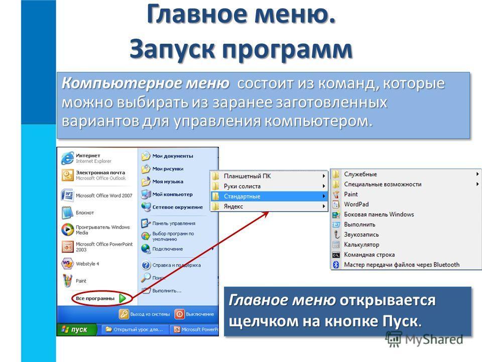 Главное меню. Запуск программ Компьютерное меню состоит из команд, которые можно выбирать из заранее заготовленных вариантов для управления компьютером. Главное меню открывается щелчком на кнопке Пуск.