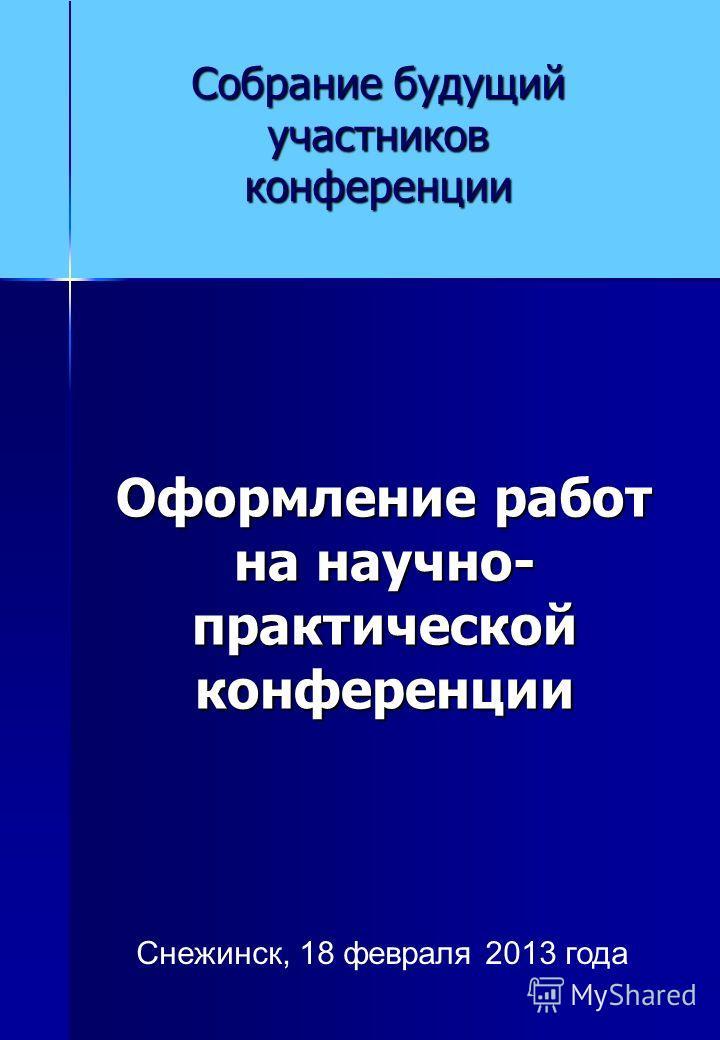 Оформление работ на научно- практической конференции Собрание будущий участников конференции Снежинск, 18 февраля 2013 года
