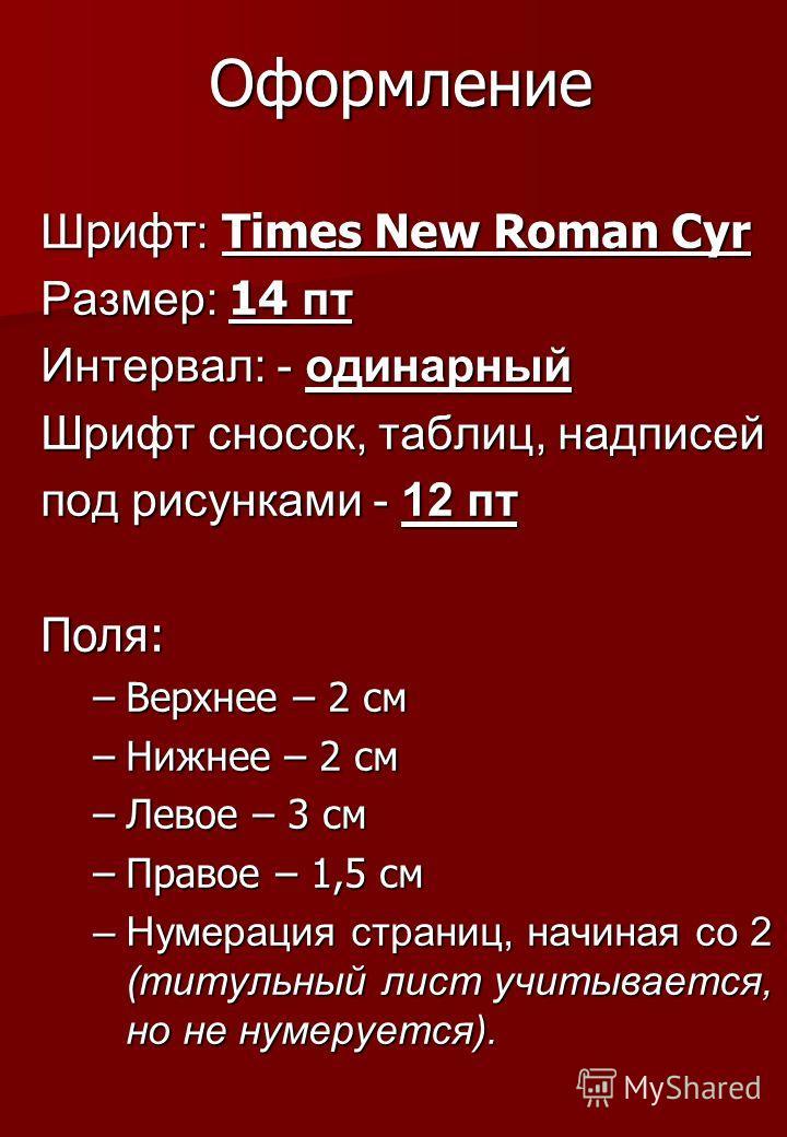 Оформление Шрифт : Times New Roman Cyr Размер: 14 пт Интервал: - одинарный Шрифт сносок, таблиц, надписей под рисунками - 12 пт Поля: –Верхнее – 2 см –Нижнее – 2 см –Левое – 3 см –Правое – 1,5 см –Нумерация страниц, начиная со 2 (титульный лист учиты