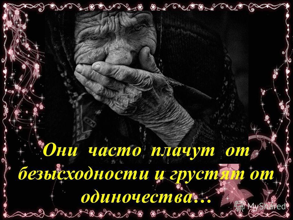 Они часто плачут от безысходности и грустят от одиночества…