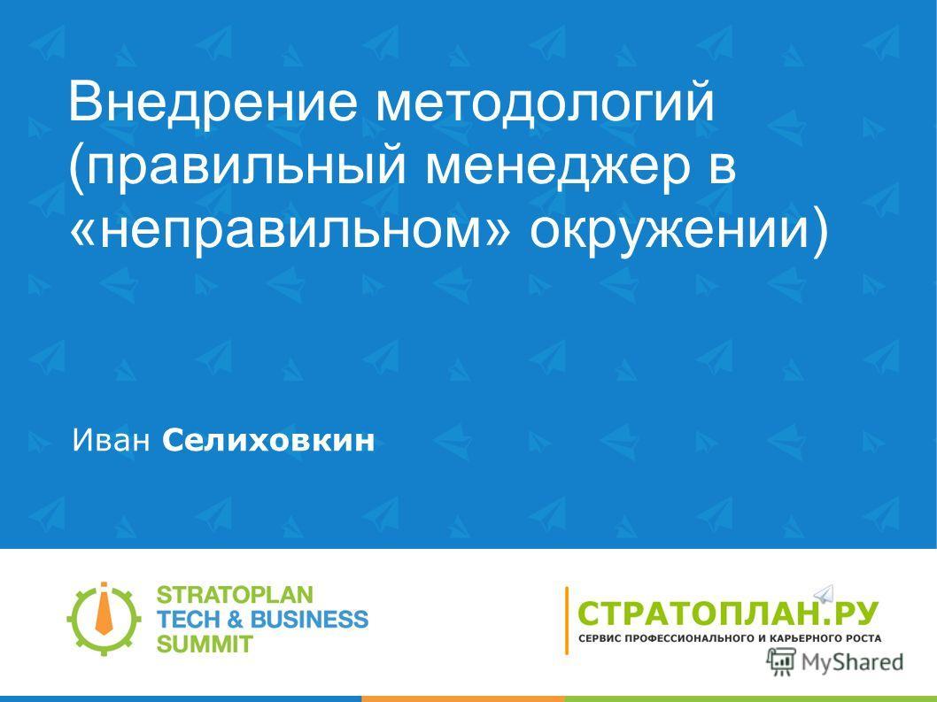 Внедрение методологий (правильный менеджер в «неправильном» окружении) Иван Селиховкин