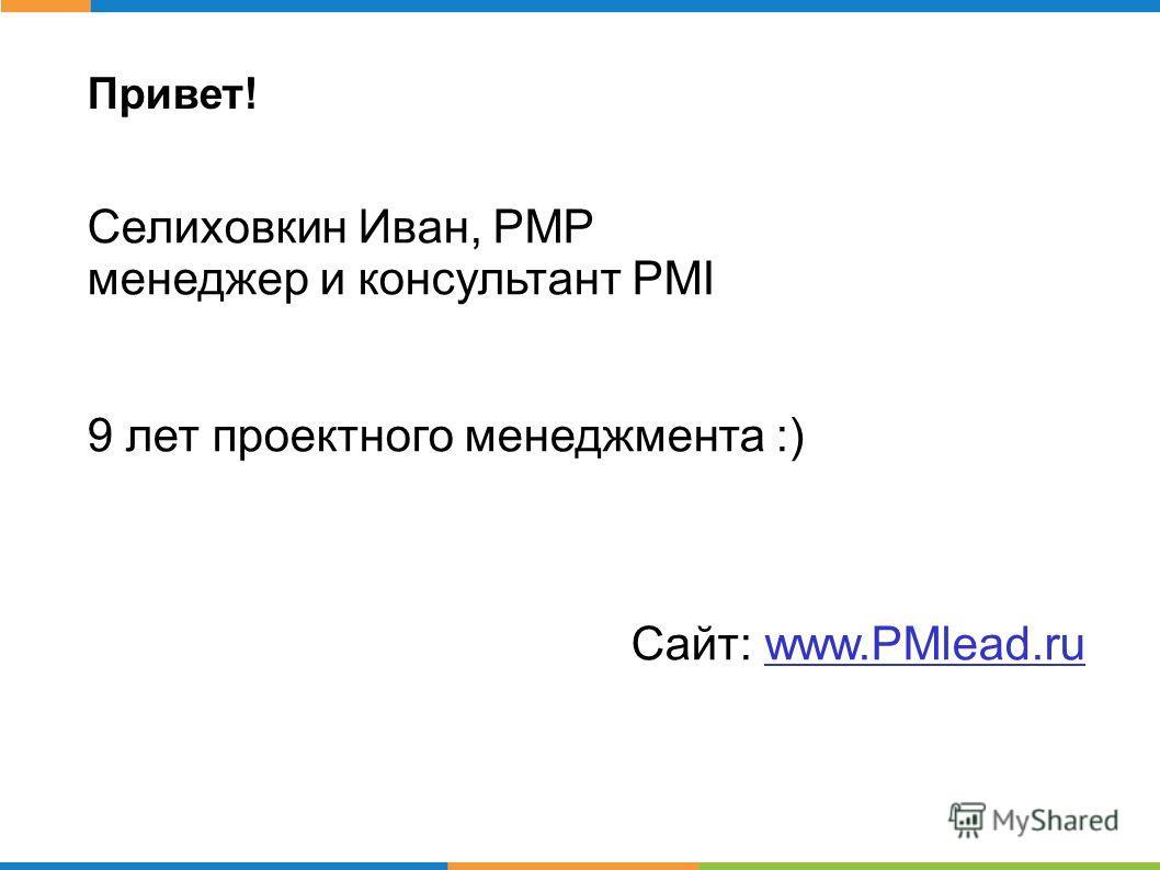 Привет! Селиховкин Иван, PMP менеджер и консультант PMI 9 лет проектного менеджмента :) Сайт: www.PMlead.ru