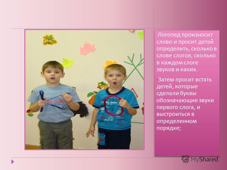 Логопед произносит слово и просит детей определить, сколько в слове слогов, сколько в каждом слоге звуков и каких. Затем просит встать детей, которые сделали буквы обозначающие звуки первого слога, и выстроиться в определенном порядке ; Логопед произ