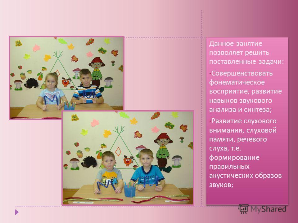 Данное занятие позволяет решить поставленные задачи : Совершенствовать фонематическое восприятие, развитие навыков звукового анализа и синтеза ; Развитие слухового внимания, слуховой памяти, речевого слуха, т. е. формирование правильных акустических