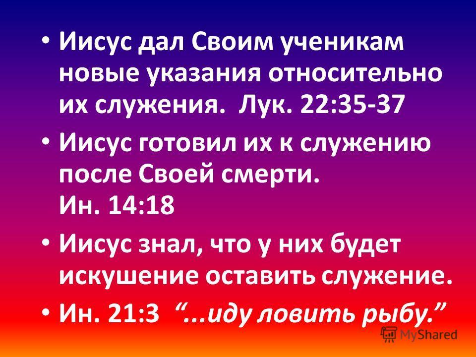 Иисус дал Своим ученикам новые указания относительно их служения. Лук. 22:35-37 Иисус готовил их к служению после Своей смерти. Ин. 14:18 Иисус знал, что у них будет искушение оставить служение. Ин. 21:3...иду ловить рыбу.