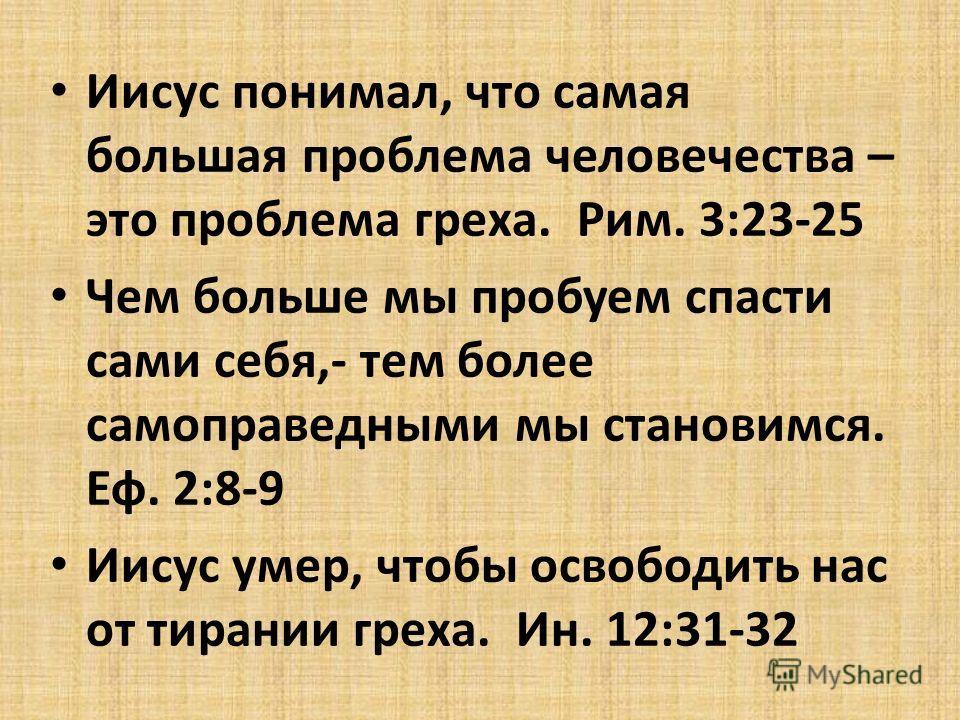 Иисус понимал, что самая большая проблема человечества – это проблема греха. Рим. 3:23-25 Чем больше мы пробуем спасти сами себя,- тем более самоправедными мы становимся. Еф. 2:8-9 Иисус умер, чтобы освободить нас от тирании греха. Ин. 12:31-32